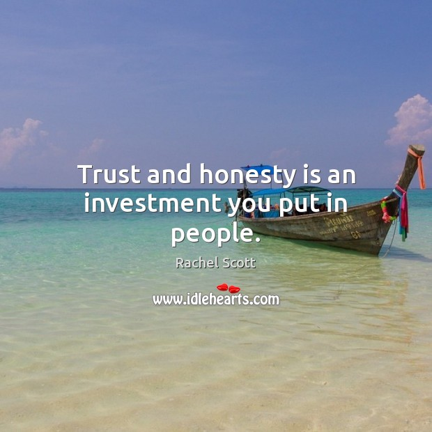 Trust and honesty is an investment you put in people. Image