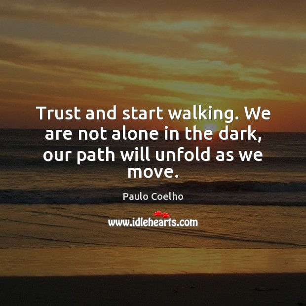 Image, Trust and start walking. We are not alone in the dark, our path will unfold as we move.