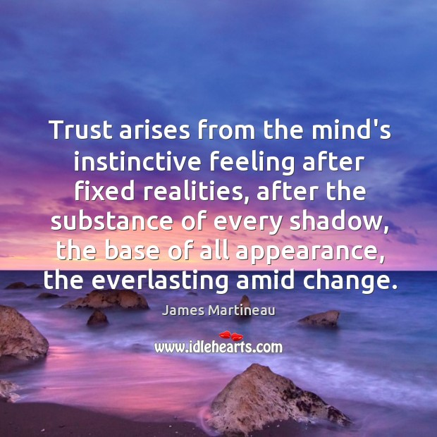 Trust arises from the mind's instinctive feeling after fixed realities, after the Image