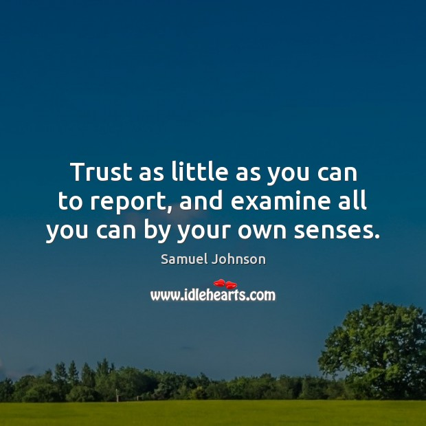 Image, Trust as little as you can to report, and examine all you can by your own senses.