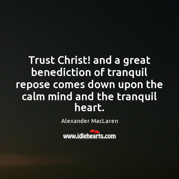 Trust Christ! and a great benediction of tranquil repose comes down upon Alexander MacLaren Picture Quote
