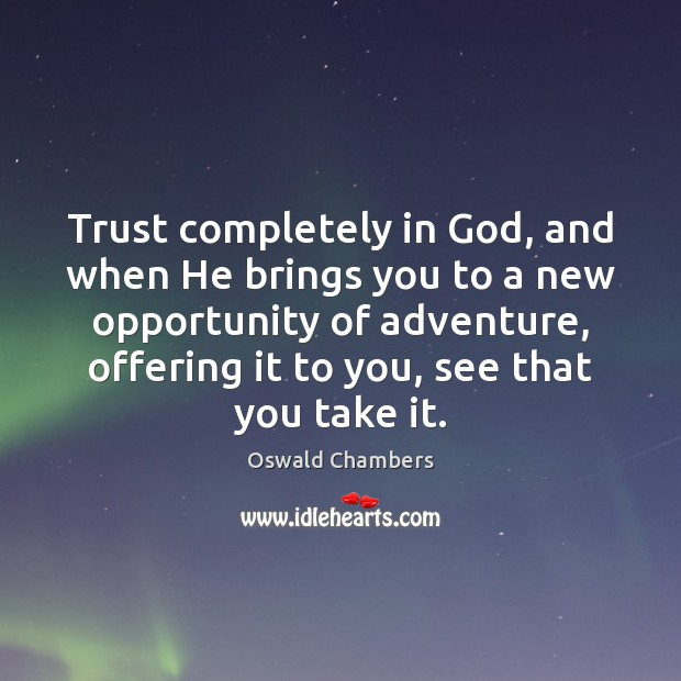 Trust completely in God, and when He brings you to a new Oswald Chambers Picture Quote