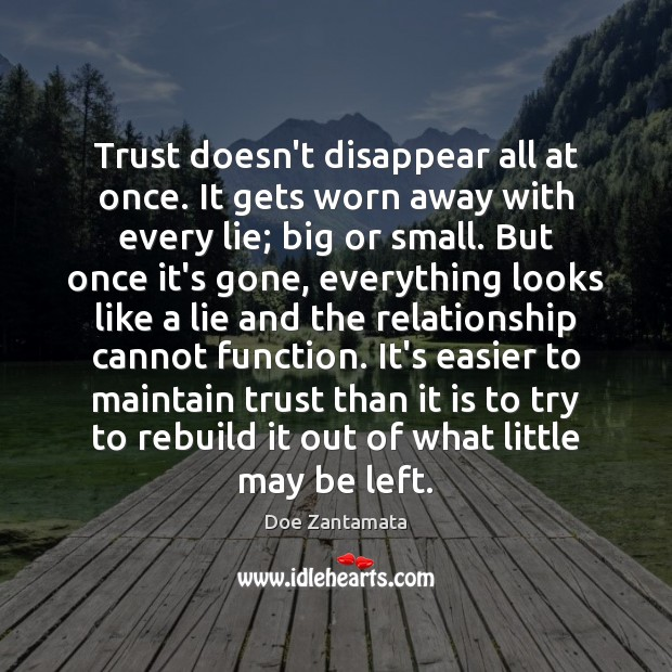 Trust doesn't disappear all at once. It gets worn away with every lie; big or small. Doe Zantamata Picture Quote