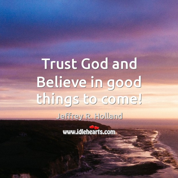 Trust God and Believe in good things to come! Jeffrey R. Holland Picture Quote