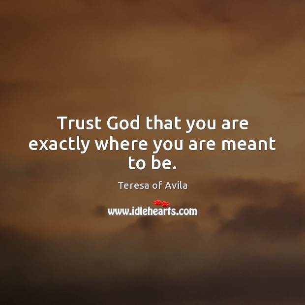 Trust God that you are exactly where you are meant to be. Image