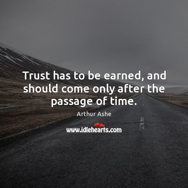 Trust has to be earned, and should come only after the passage of time. Arthur Ashe Picture Quote