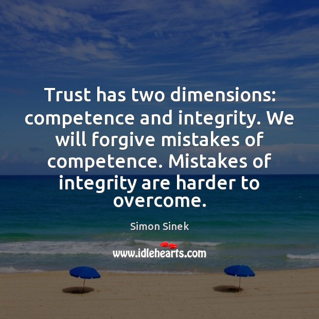 Trust has two dimensions: competence and integrity. We will forgive mistakes of Simon Sinek Picture Quote