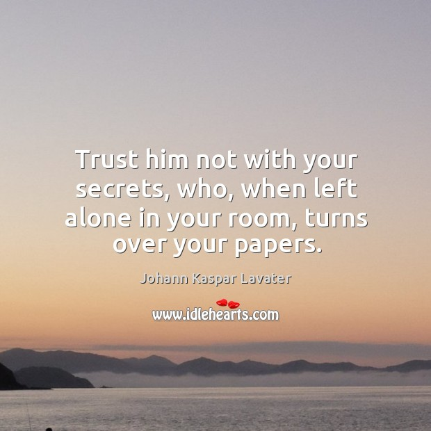 Image, Trust him not with your secrets, who, when left alone in your room, turns over your papers.