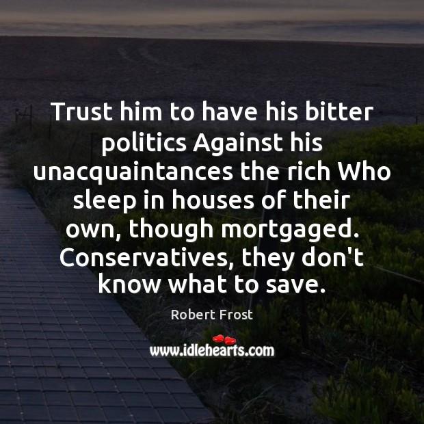 Image, Trust him to have his bitter politics Against his unacquaintances the rich