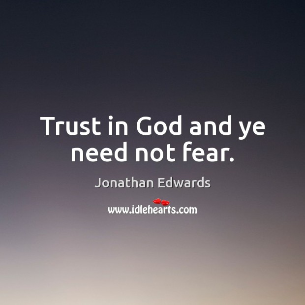 Trust in God and ye need not fear. Jonathan Edwards Picture Quote