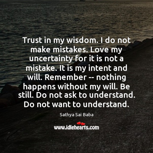 Trust in my wisdom. I do not make mistakes. Love my uncertainty Sathya Sai Baba Picture Quote
