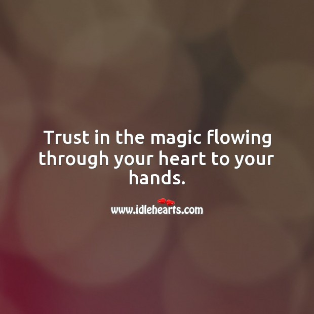 Trust in the magic flowing through your heart to your hands. Spiritual Love Quotes