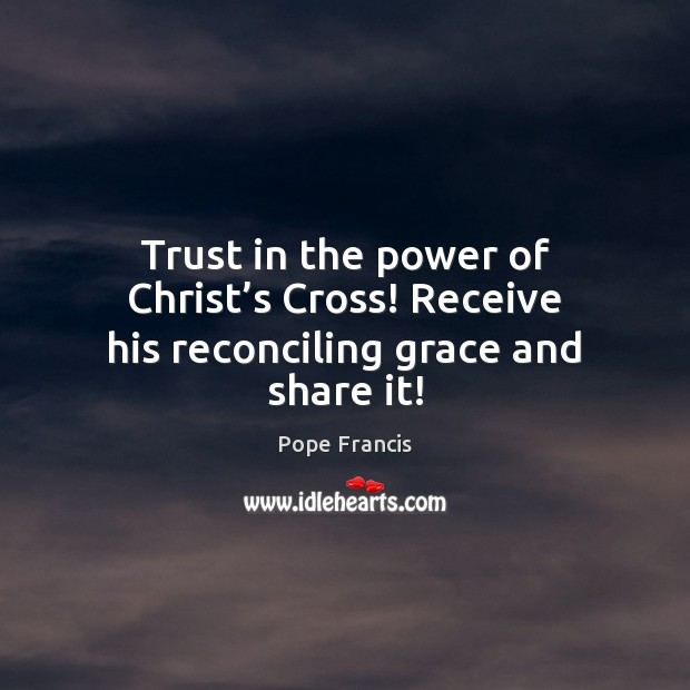 Trust in the power of Christ's Cross! Receive his reconciling grace and share it! Image