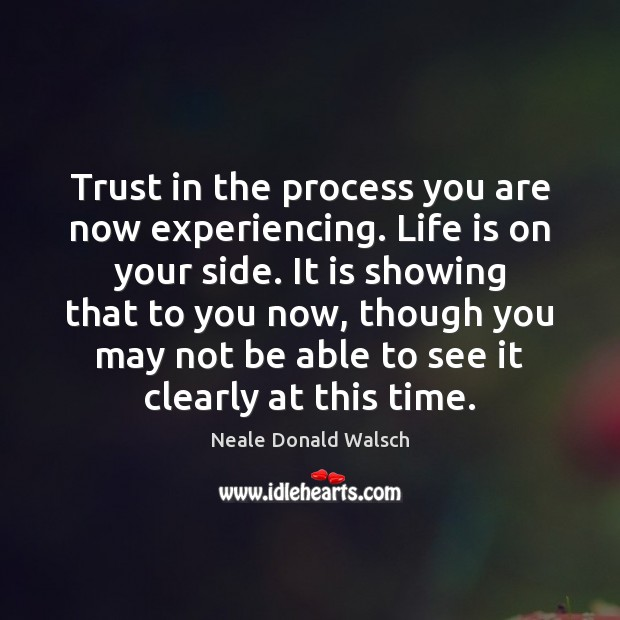 Trust in the process you are now experiencing. Life is on your Neale Donald Walsch Picture Quote