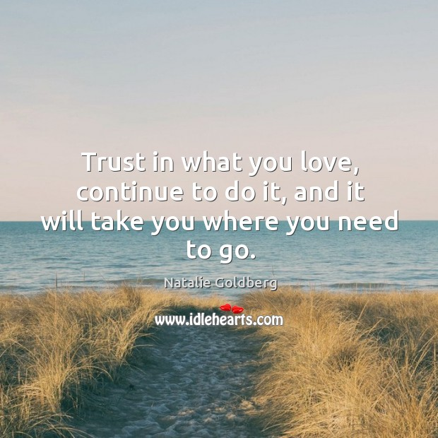 Trust in what you love, continue to do it, and it will take you where you need to go. Image