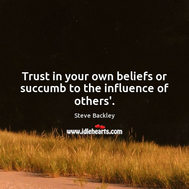 Steve Backley Picture Quote image saying: Trust in your own beliefs or succumb to the influence of others'.