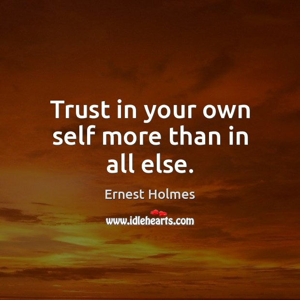 Trust in your own self more than in all else. Ernest Holmes Picture Quote