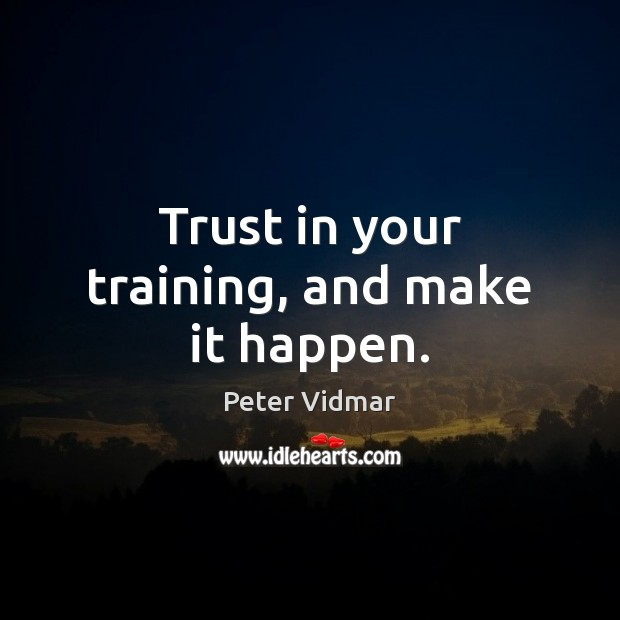 Trust in your training, and make it happen. Image