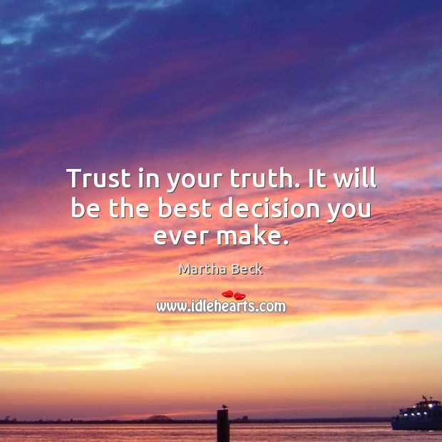 Trust in your truth. It will be the best decision you ever make. Martha Beck Picture Quote