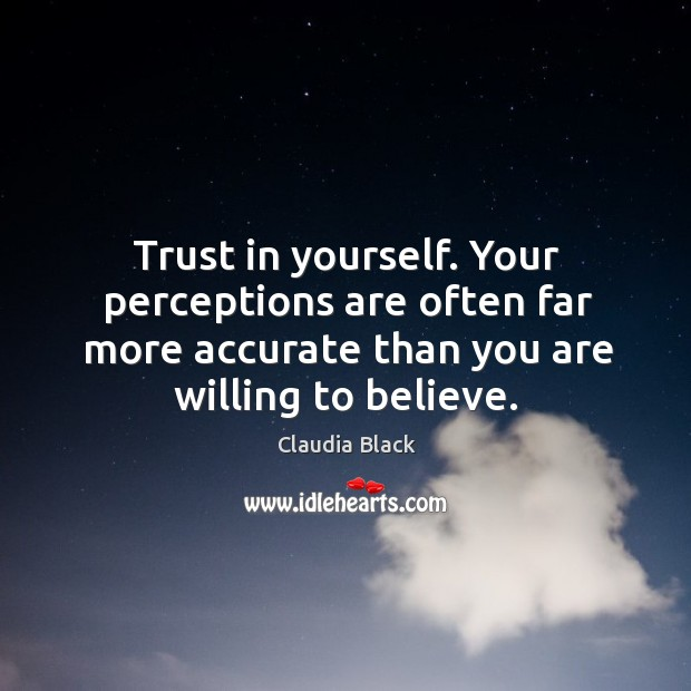 Trust in yourself. Your perceptions are often far more accurate than you are willing to believe. Image