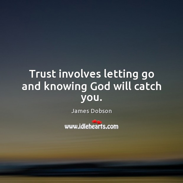 Trust involves letting go and knowing God will catch you. James Dobson Picture Quote
