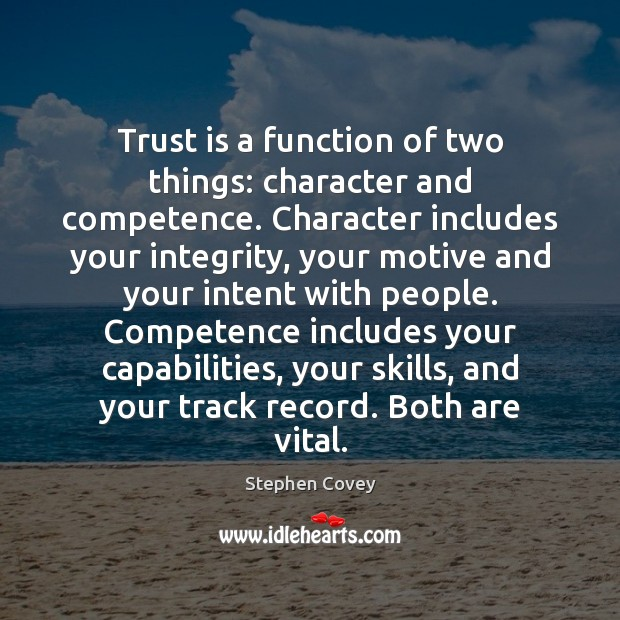 Trust is a function of two things: character and competence. Character includes Trust Quotes Image