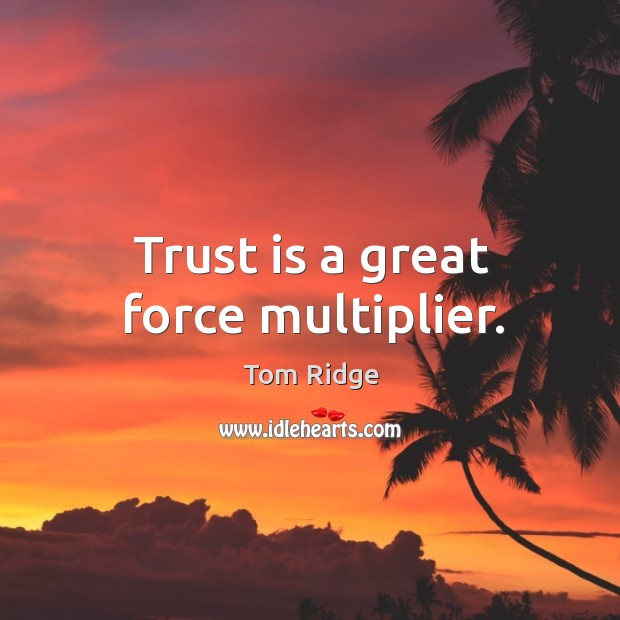 Tom Ridge Picture Quote image saying: Trust is a great force multiplier.