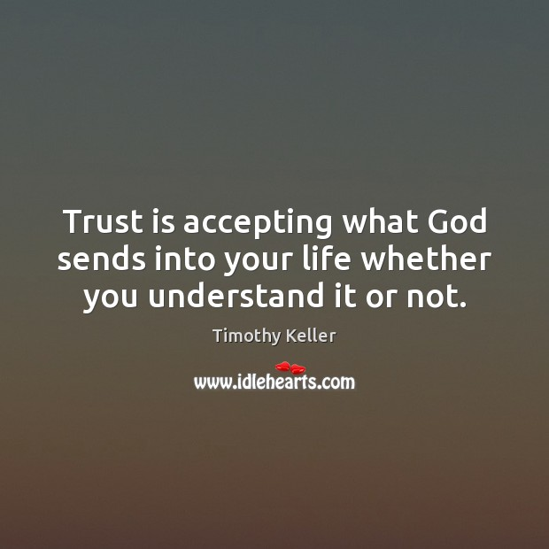 Trust is accepting what God sends into your life whether you understand it or not. Timothy Keller Picture Quote