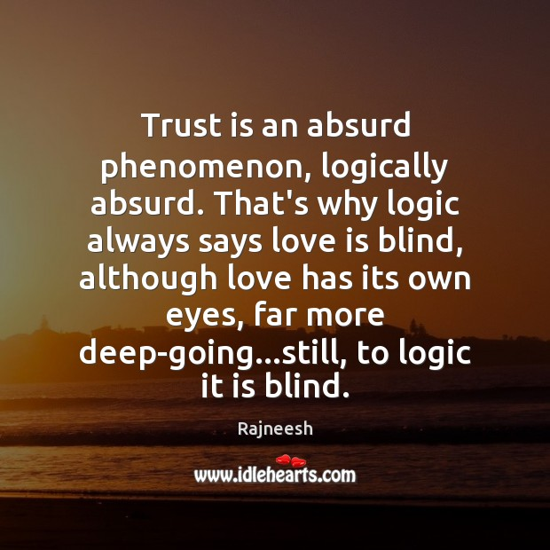 Trust is an absurd phenomenon, logically absurd. That's why logic always says Image