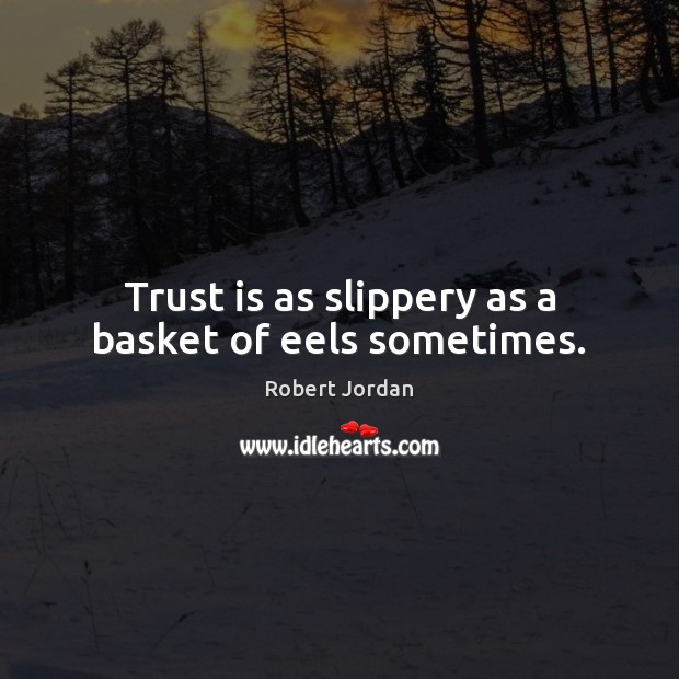 Trust is as slippery as a basket of eels sometimes. Trust Quotes Image