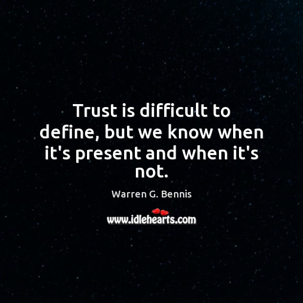 Trust is difficult to define, but we know when it's present and when it's not. Warren G. Bennis Picture Quote
