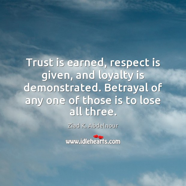 Trust is earned, respect is given, and loyalty is demonstrated. Betrayal of Loyalty Quotes Image
