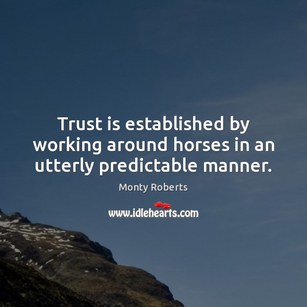 Trust is established by working around horses in an utterly predictable manner. Trust Quotes Image