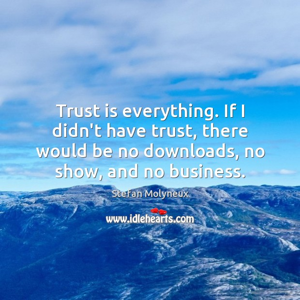 Trust is everything. If I didn't have trust, there would be no Stefan Molyneux Picture Quote