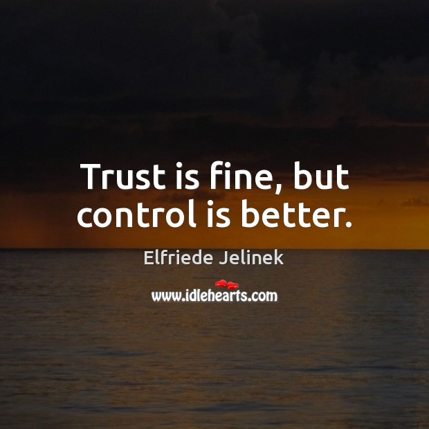 Trust is fine, but control is better. Trust Quotes Image