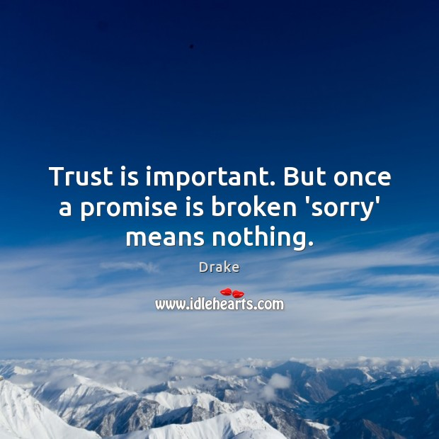 Trust is important  But once a promise is broken 'sorry