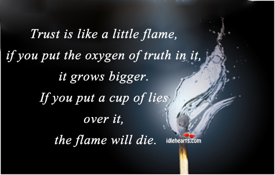 Trust Is Like A Little Flame, If You Put The….