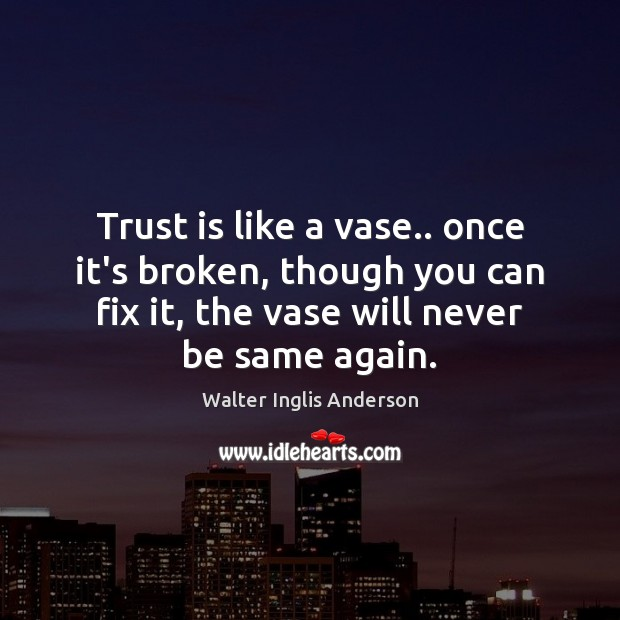 Trust Is Like A Vase Once Its Broken Though You Can Fix