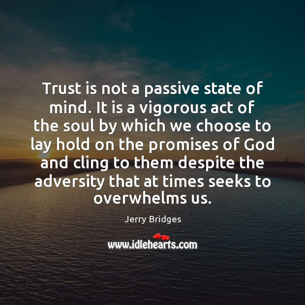 Trust is not a passive state of mind. It is a vigorous Jerry Bridges Picture Quote