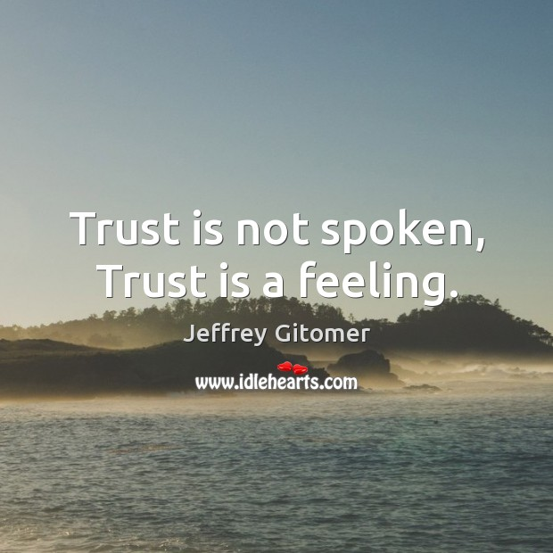 Trust is not spoken, Trust is a feeling. Trust Quotes Image