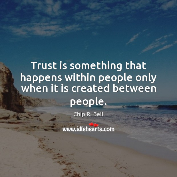 Trust is something that happens within people only when it is created between people. Trust Quotes Image