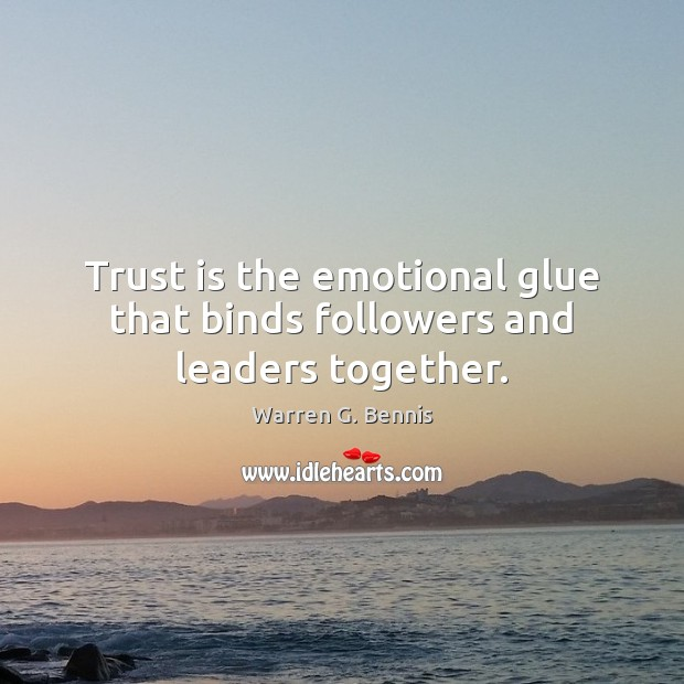 Trust is the emotional glue that binds followers and leaders together. Warren G. Bennis Picture Quote