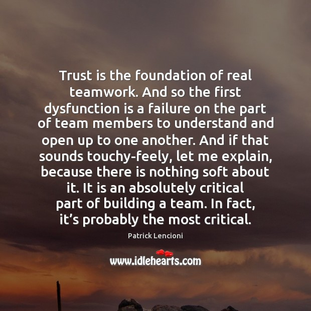 Trust is the foundation of real teamwork. And so the first dysfunction Patrick Lencioni Picture Quote