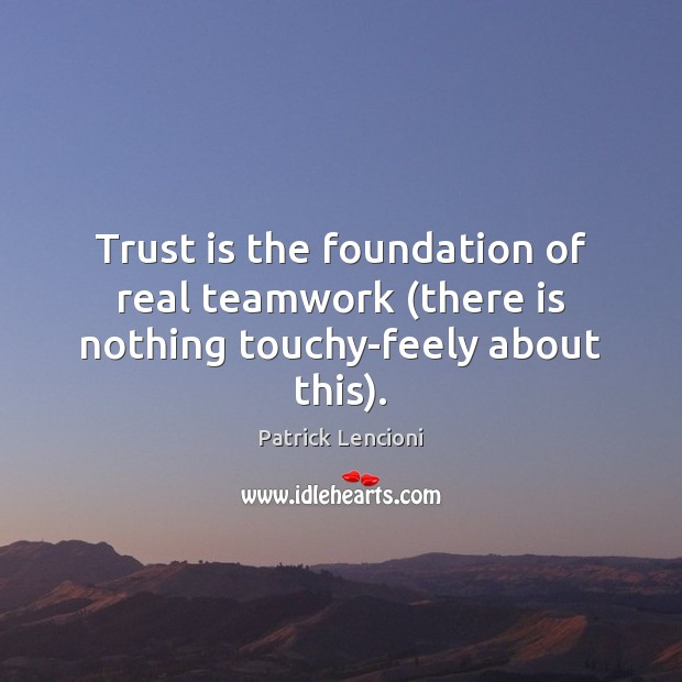 Trust is the foundation of real teamwork (there is nothing touchy-feely about this). Patrick Lencioni Picture Quote