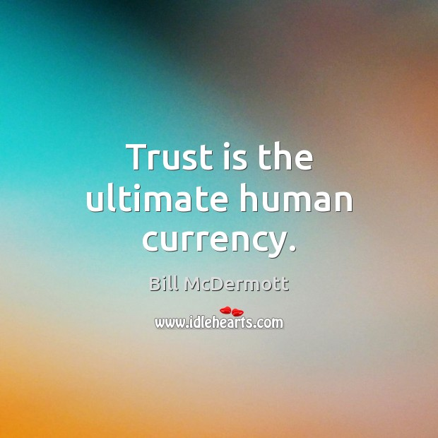 Trust is the ultimate human currency. Bill McDermott Picture Quote