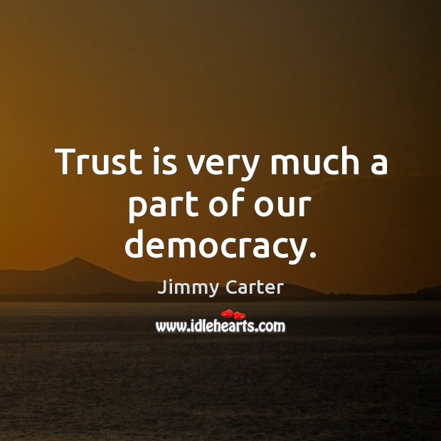 Trust is very much a part of our democracy. Trust Quotes Image