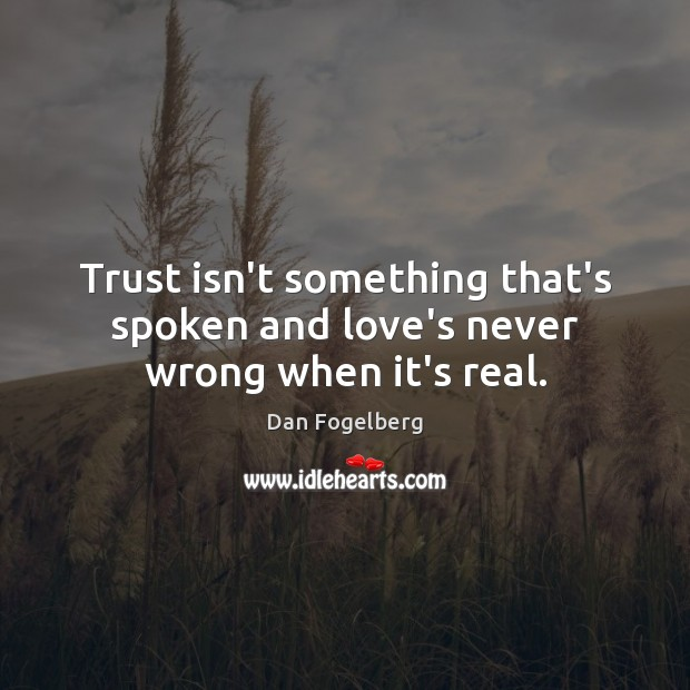 Trust isn't something that's spoken and love's never wrong when it's real. Image