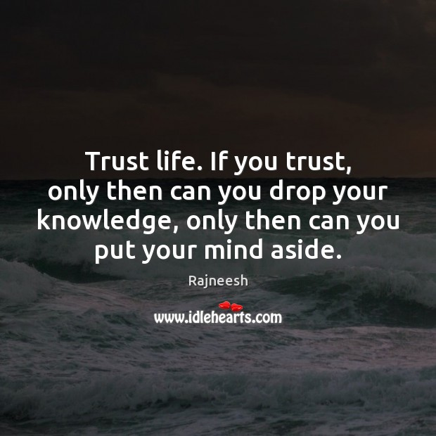 Image, Trust life. If you trust, only then can you drop your knowledge,