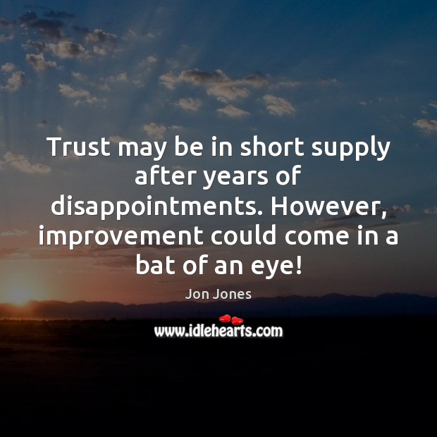 Trust may be in short supply after years of disappointments. However, improvement Jon Jones Picture Quote