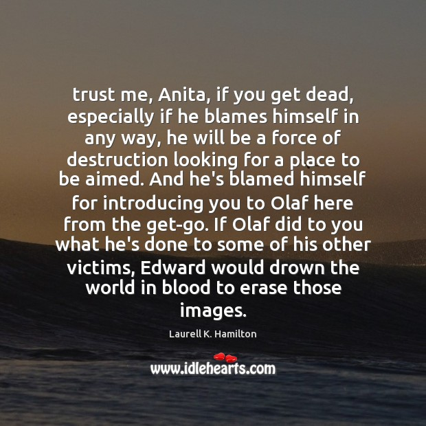 Laurell K. Hamilton Picture Quote image saying: Trust me, Anita, if you get dead, especially if he blames himself